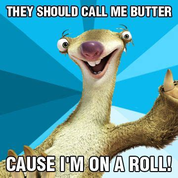 Roll Meme - quot they should call me butter cause i m on a roll quot iceage meme ice age memes pinterest