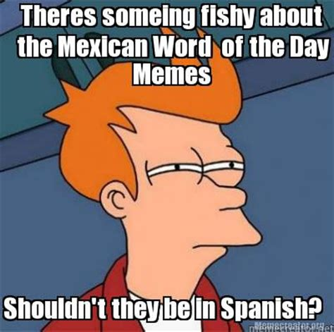 Memes Of The Day - meme creator theres someing fishy about the mexican word of the day memes shouldn t they be