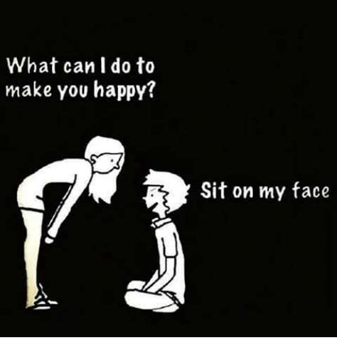 Sit On My Face Meme - what can i do to make you happy sit on my face meme on me me