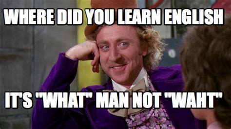Learn English Meme - meme creator where did you learn english it s quot what quot man not quot waht quot meme generator at