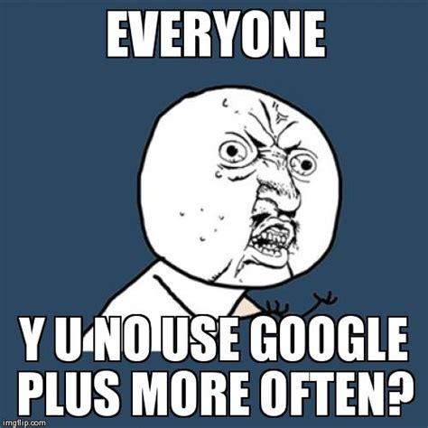 Google Plus Meme - y u no meme imgflip