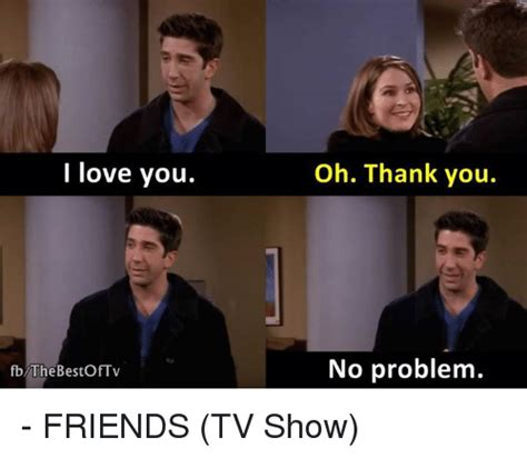 Friends Show Meme - i love you fb the bestoftv oh thank you no problem friends tv show friends tv show meme on