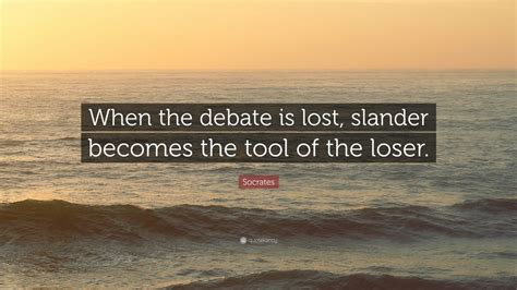 "Socrates Quote ""when The Debate Is Lost, Slander Becomes"