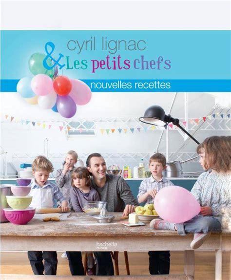 livre de cuisine cyril lignac livre cyril lignac et les petits chefs nouvelles