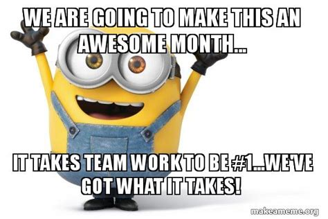 We Got This Meme - we are going to make this an awesome month it takes team work to be 1 we ve got what it