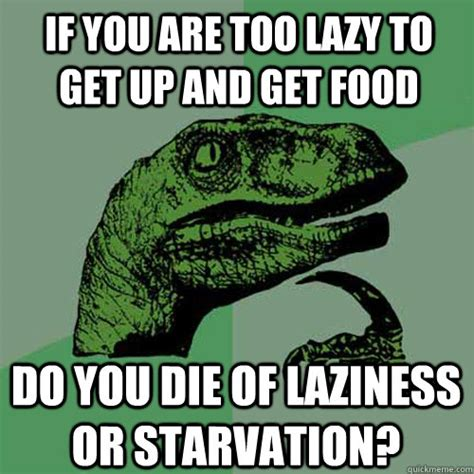Too Lazy Meme - if you are too lazy to get up and get food do you die of laziness or starvation philosoraptor