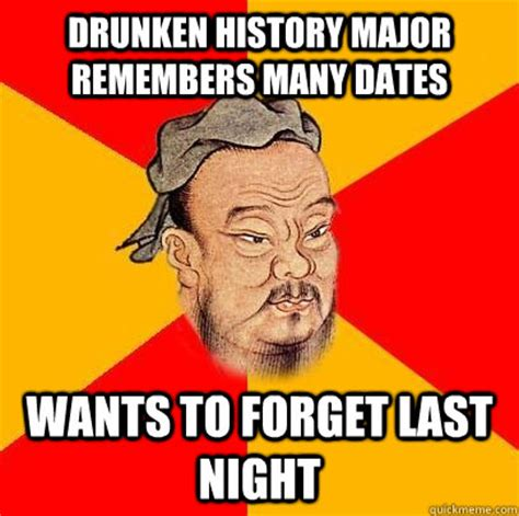 History Major Meme - drunken history major remembers many dates wants to forget last night confucius says quickmeme