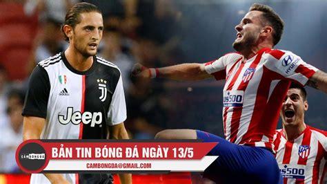 Bản tin Cảm Bóng Đá ngày 13/5 | Sao Juventus nổi loạn vì ...