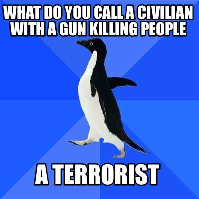 What Memes - meme creator what do you call a civilian with a gun killing people a terrorist meme generator