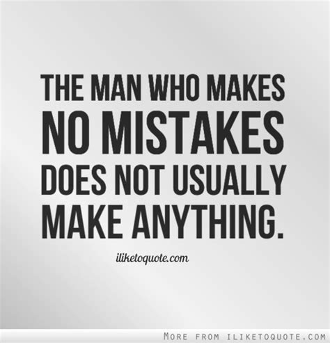 The Man Who Makes No Mistakes Does Not Usually Make Anything