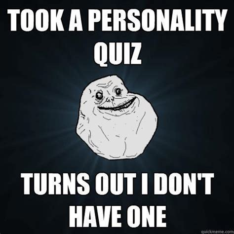 Personality Meme - took a personality quiz turns out i don t have one forever alone quickmeme