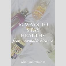 10 Ways To Stay Healthy, From Normal To Bizarre  What You Make It