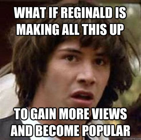 Reginald Meme - what if reginald is making all this up to gain more views and become popular conspiracy keanu