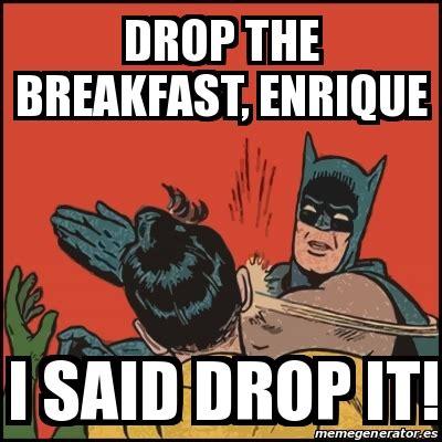 Drop It Meme - meme batman slaps robin drop the breakfast enrique i said drop it 19503740
