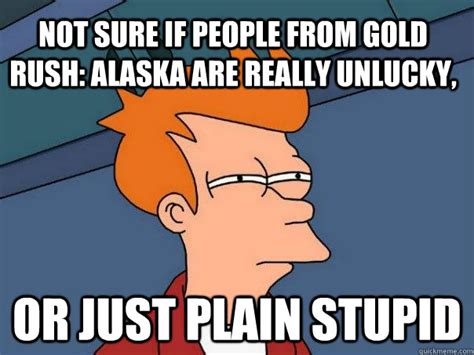 Rush Meme - not sure if people from gold rush alaska are really unlucky or just plain stupid futurama