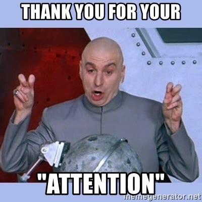 Attention Meme - thank you for your quot attention quot dr evil meme meme generator