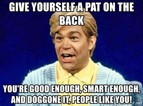 Pat On The Back Meme - give yourself a pat on the back you re good enough smart enough and doggone it people like