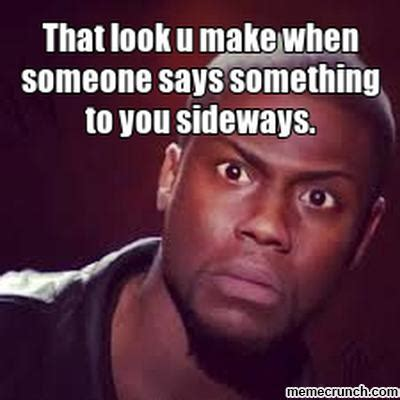 That Look Meme - that look u make when someone says something to you sideways