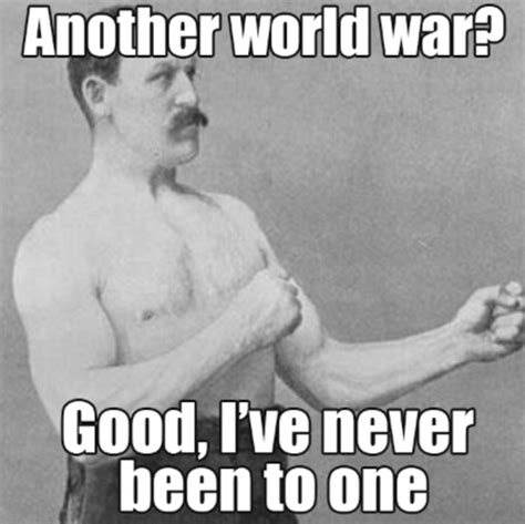 Overly Manly Man Meme - another world war overly manly man know your meme