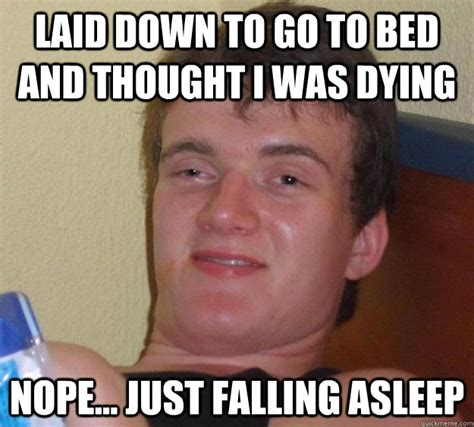 Go To Bed Meme - laid down to go to bed and thought i was dying nope just falling asleep 10 guy quickmeme