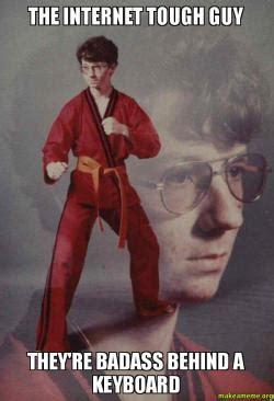 Badass Guy Meme - the internet tough guy they re badass behind a keyboard karate kyle make a meme