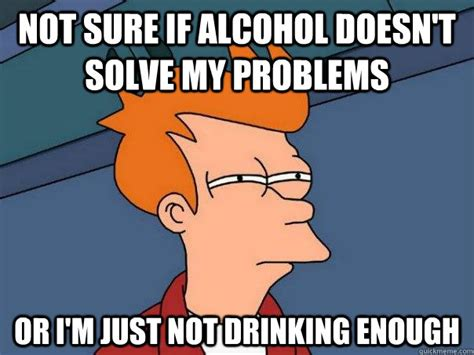 Drinking Problem Meme - not sure if alcohol doesn t solve my problems or i m just