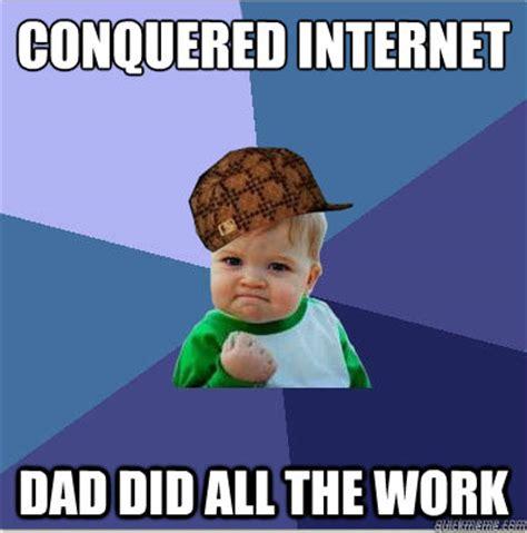 Internet Dad Meme - conquered internet dad did all the work scumbag success kid quickmeme