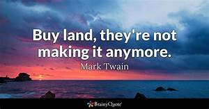 Buy land, they're not making it anymore. - Mark Twain ...