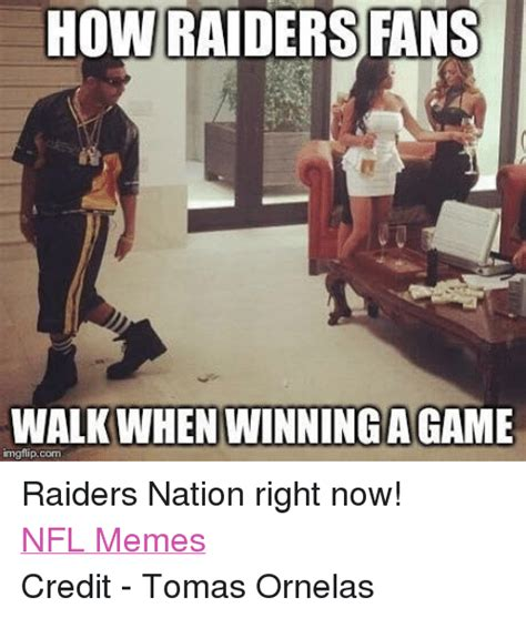 Raider Nation Memes - how raiders fans walkwhen winning a game imgflip com raiders nation right now nfl memes credit