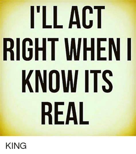 I'll Act Right When Know Its Real King  Meme On Sizzle