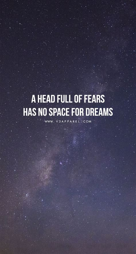 A Head Full Of Fears Has No Space For Dreams Head Over To
