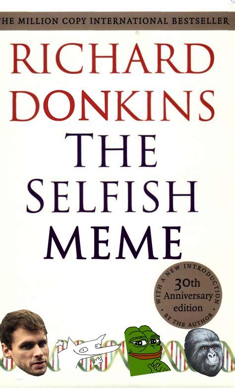 Selfish Meme The Selfish Meme By Richard Donkins Don Your Meme
