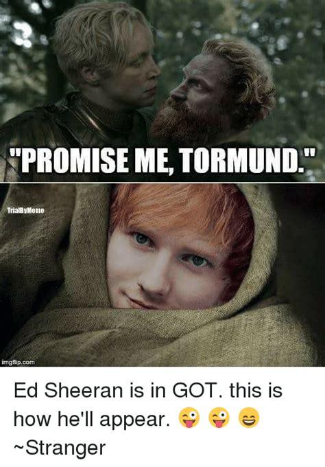 Ed Sheeran Memes - promise me tormund trialbymeiid gtip corn ed sheeran is in got this is how he ll appear