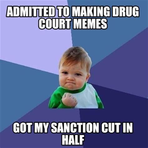 To Meme - meme creator admitted to making drug court memes got my sanction cut in half meme generator at