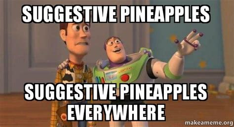 Suggestive Memes - suggestive pineapples suggestive pineapples everywhere buzz and woody toy story meme make