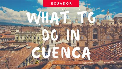 What To Do by 5 Things To Do In Cuenca Ecuador
