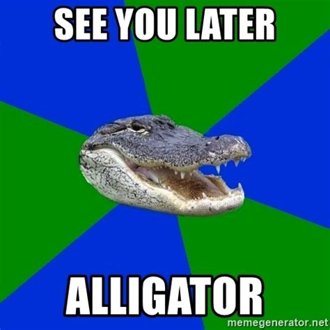 Alligator Memes - see you later alligator geography alligator meme generator