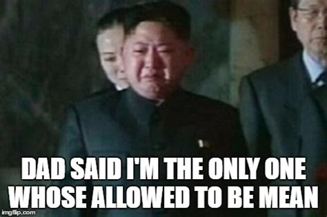 Mean Dad Meme - kim jong un sad meme imgflip