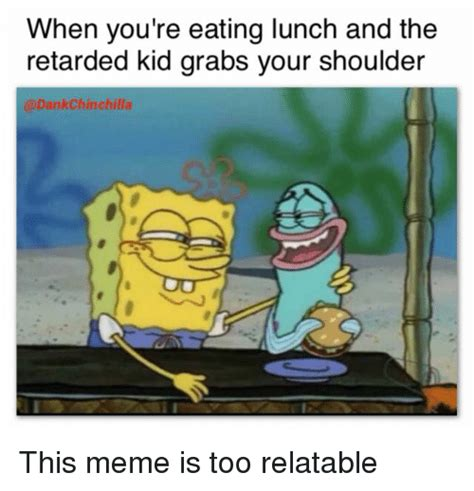 Youre Retarded Meme - when you re eating lunch and the retarded kid grabs your