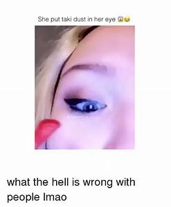 She Put Taki Dust in Her Eye What the Hell Is Wrong With ...