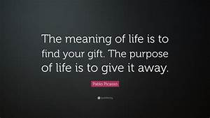 Pablo Picasso Quote The Meaning Of Life Is To Find Your