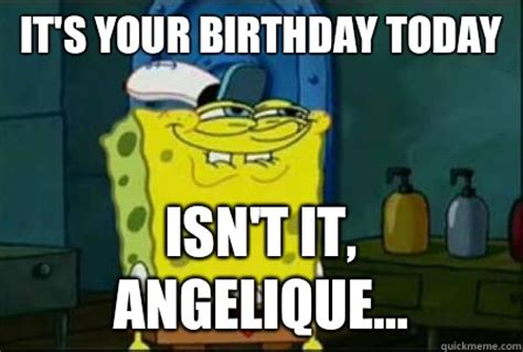 Spongebob Birthday Meme - it s your birthday today isn t it angelique funny spongebob quickmeme