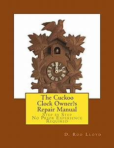 The Cuckoo Clock Owner S Repair Manual  Step By Step No Prior Experience Required By Lloyd  D