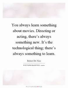 You always learn something about movies. Directing or ...