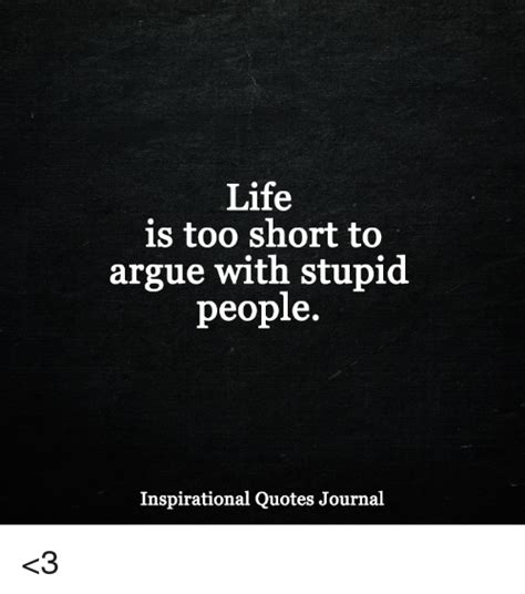 45+ life quotes that'll motivate you to take that next step. Life Is Too Short to Argue With Stupid People Inspirational Quotes Journal