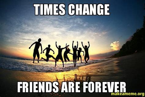 Friends Forever Meme - times change friends are forever make a meme