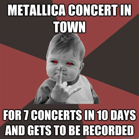 Metallica Memes - metallica concert in town for 7 concerts in 10 days and gets to be recorded metal success kid