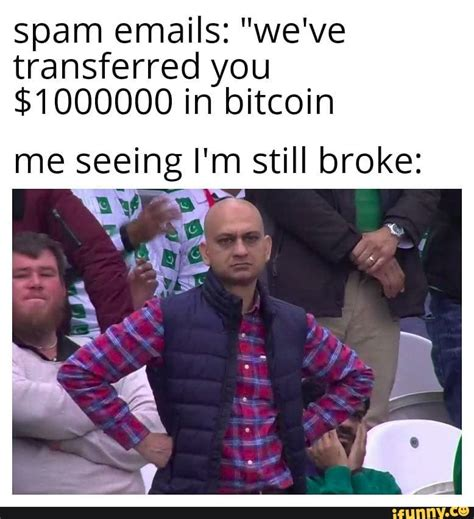 """October 19, 2018 by mark e. Spam emails: """"we've transferred you $1000000 in bitcoin me seeing I'm still broke: - iFunny :)"""