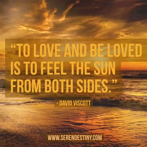 Day Right Quote 55 To Love And Be Loved Is To Feel The
