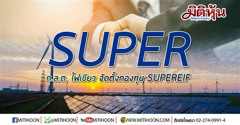 SUPER แจ้งข่าวดี! กลต.ไฟเขียวให้จัดตั้งกองทุน SUPEREIF พร้อมเสนอขายหน่วย หลังโรงไฟฟ้า 2 แห่ง ...